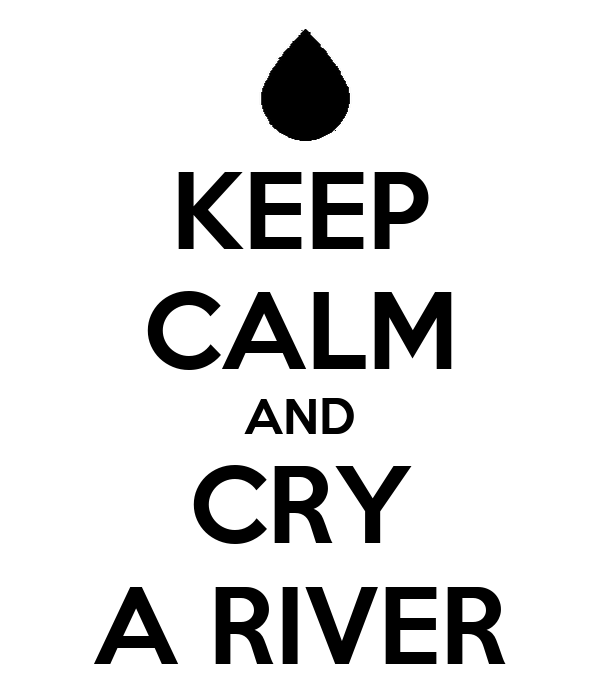 KEEP CALM AND CRY A RIVER