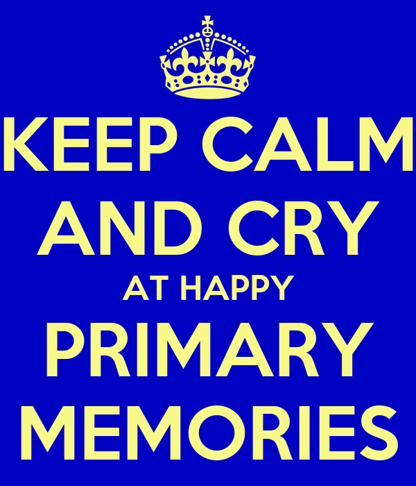 KEEP CALM AND CRY AT HAPPY PRIMARY MEMORIES