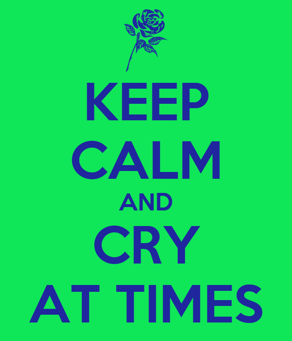 KEEP CALM AND CRY AT TIMES