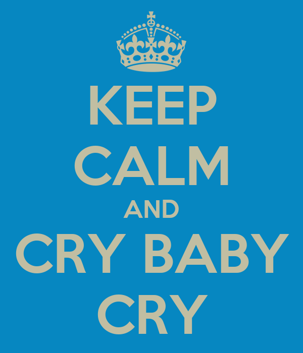 KEEP CALM AND CRY BABY CRY