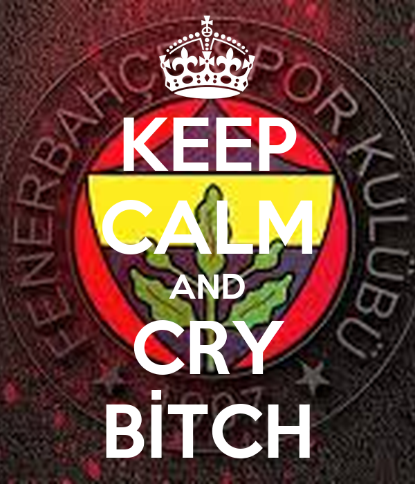 KEEP CALM AND CRY BİTCH
