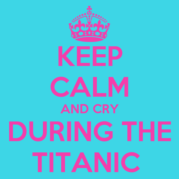 KEEP CALM AND CRY DURING THE TITANIC