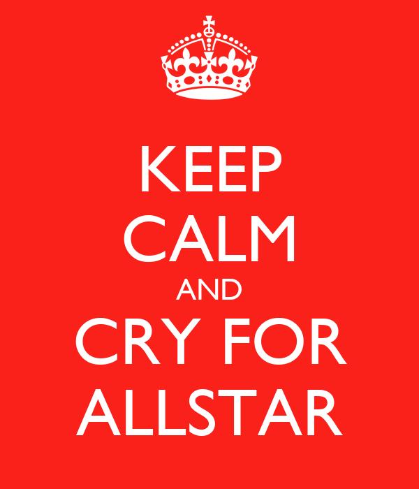 KEEP CALM AND CRY FOR ALLSTAR