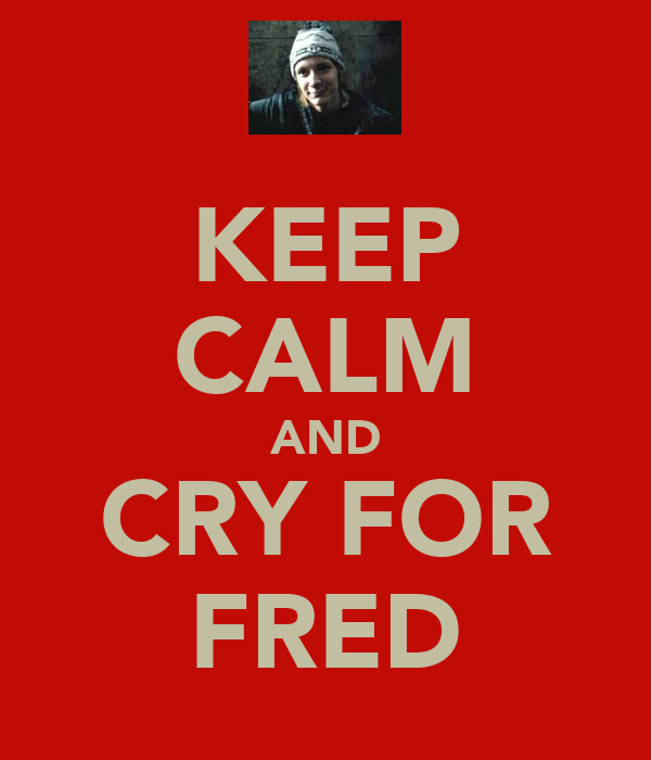 KEEP CALM AND CRY FOR FRED