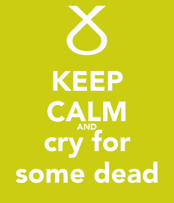 KEEP CALM AND cry for some dead