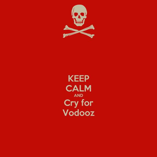 KEEP CALM AND Cry for Vodooz