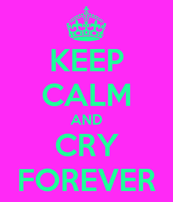 KEEP CALM AND CRY FOREVER