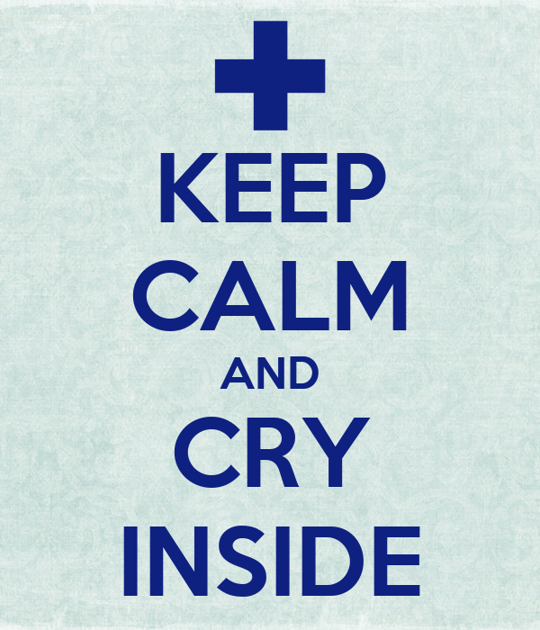 KEEP CALM AND CRY INSIDE