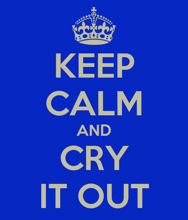 KEEP CALM AND CRY IT OUT