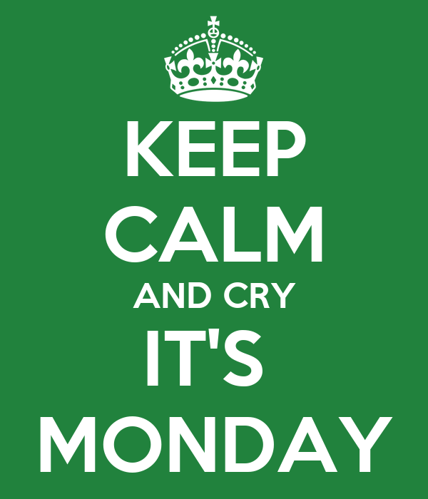 KEEP CALM AND CRY IT'S  MONDAY