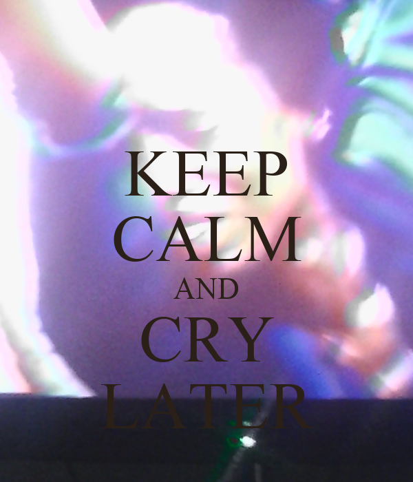 KEEP CALM AND CRY LATER