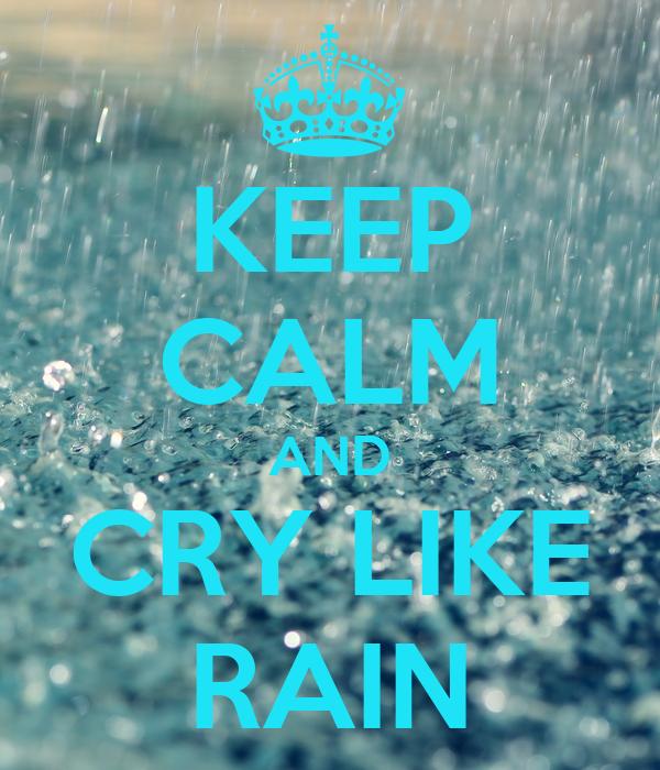 KEEP CALM AND CRY LIKE RAIN
