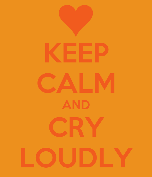 KEEP CALM AND CRY LOUDLY