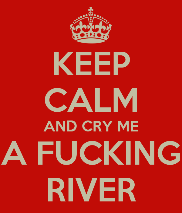 KEEP CALM AND CRY ME A FUCKING RIVER