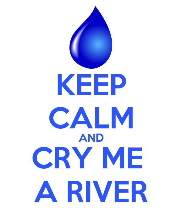 KEEP CALM AND CRY ME  A RIVER