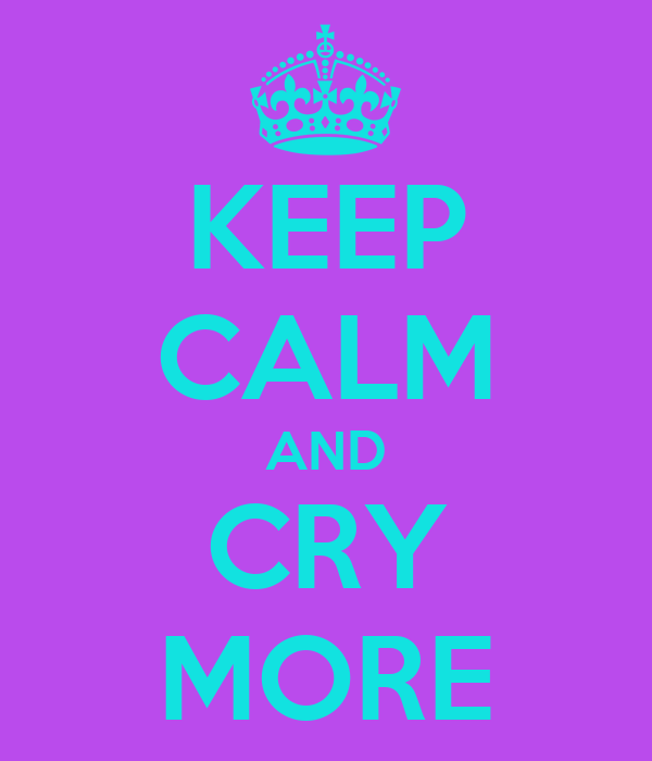 KEEP CALM AND CRY MORE