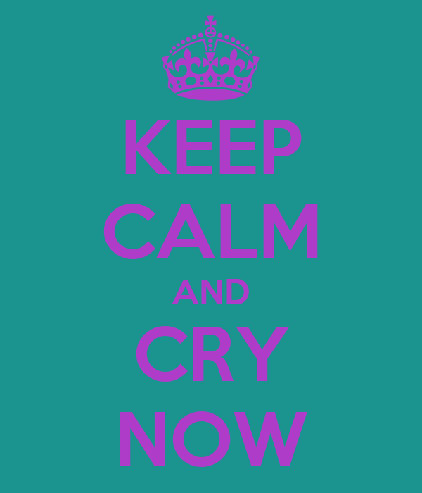 KEEP CALM AND CRY NOW