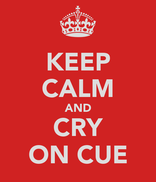 KEEP CALM AND CRY ON CUE