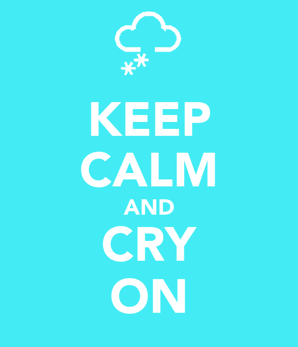 KEEP CALM AND CRY ON