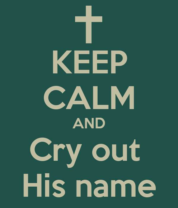 KEEP CALM AND Cry out  His name