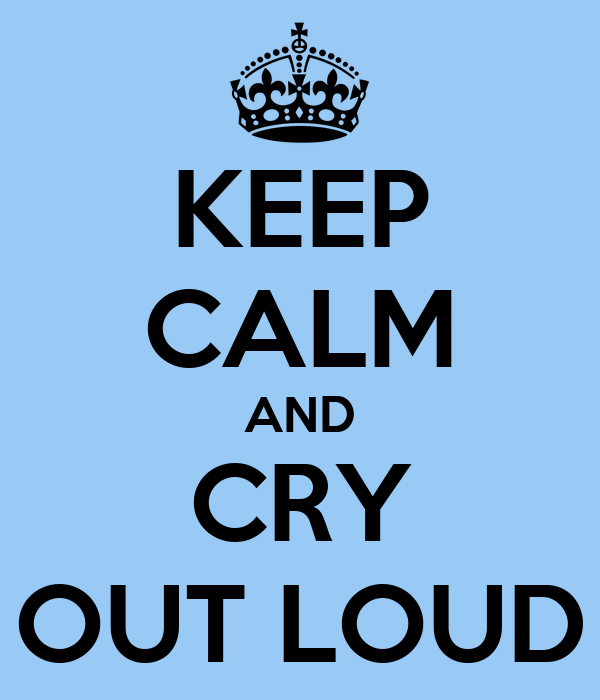KEEP CALM AND CRY OUT LOUD