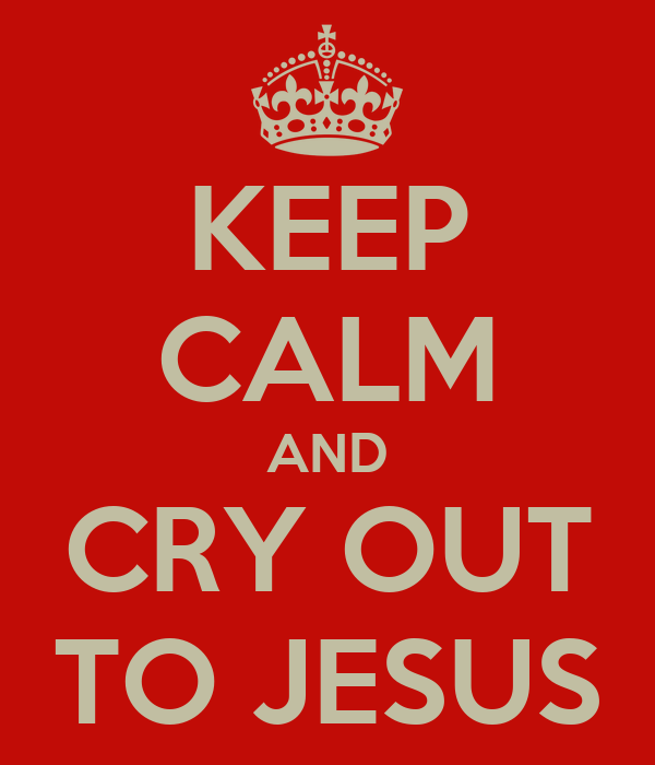 KEEP CALM AND CRY OUT TO JESUS