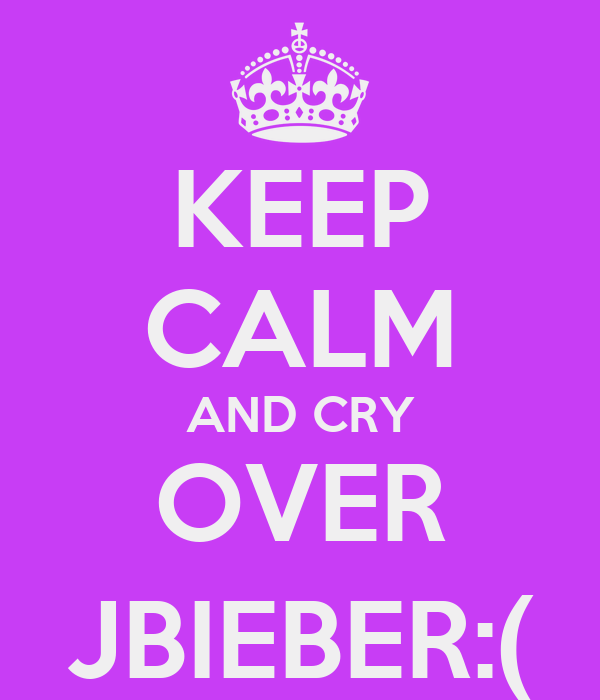KEEP CALM AND CRY OVER JBIEBER:(