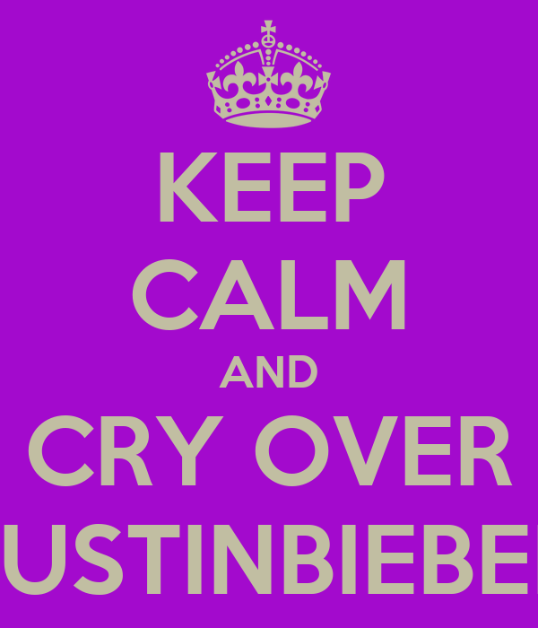 KEEP CALM AND CRY OVER JUSTINBIEBER