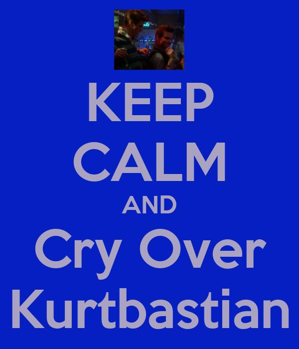 KEEP CALM AND Cry Over Kurtbastian