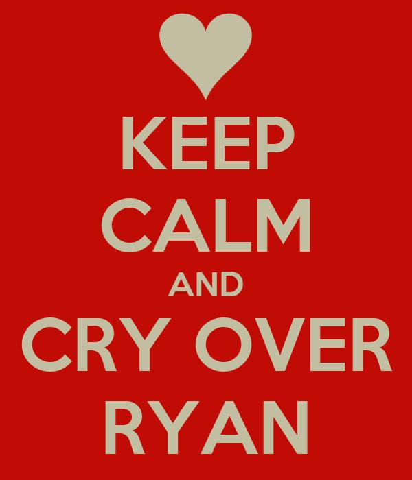 KEEP CALM AND CRY OVER RYAN