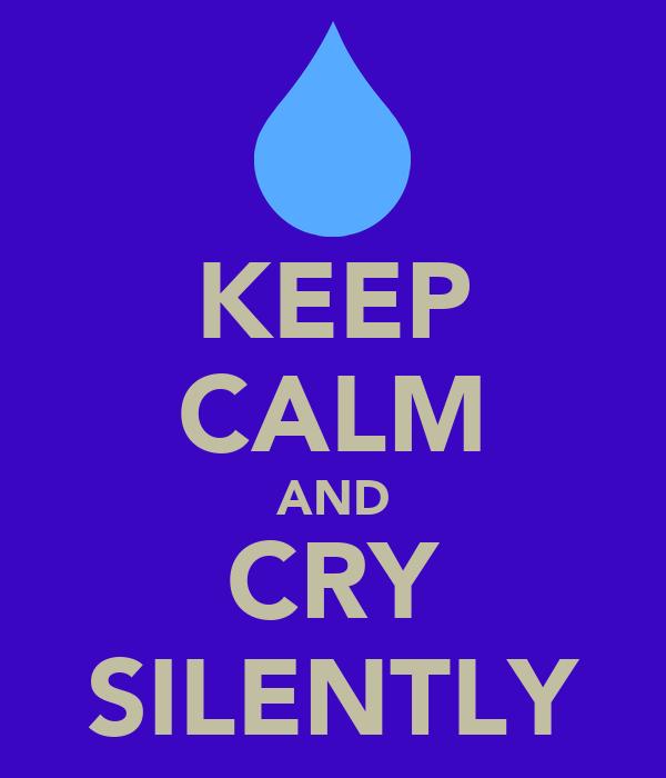 KEEP CALM AND CRY SILENTLY