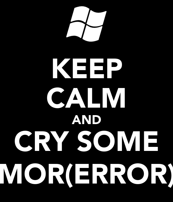 KEEP CALM AND CRY SOME MOR(ERROR)