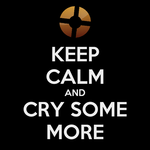 KEEP CALM AND CRY SOME MORE
