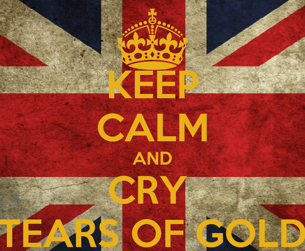 KEEP CALM AND CRY  TEARS OF GOLD