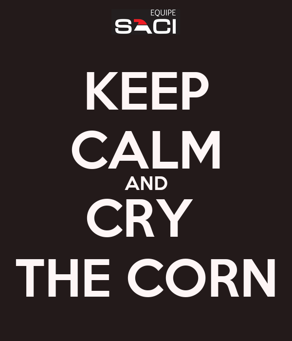 KEEP CALM AND CRY  THE CORN