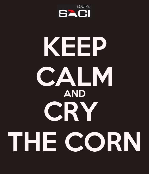 KEEP CALM AND CRY  THE CORN
