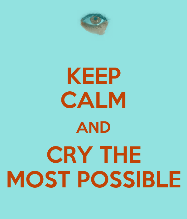 KEEP CALM AND CRY THE MOST POSSIBLE