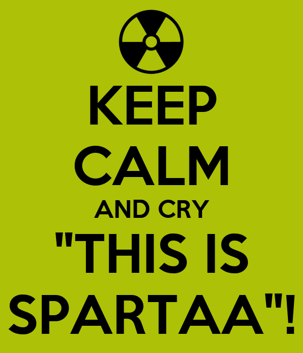 "KEEP CALM AND CRY ""THIS IS SPARTAA""!"