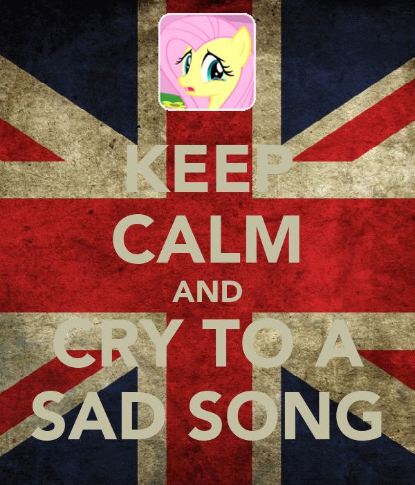 KEEP CALM AND CRY TO A SAD SONG