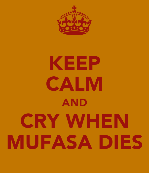 KEEP CALM AND CRY WHEN MUFASA DIES