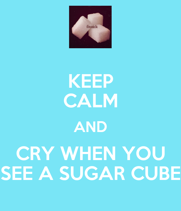 KEEP CALM AND CRY WHEN YOU SEE A SUGAR CUBE