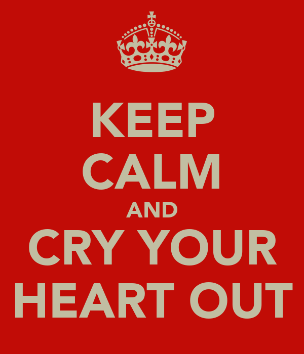KEEP CALM AND CRY YOUR HEART OUT