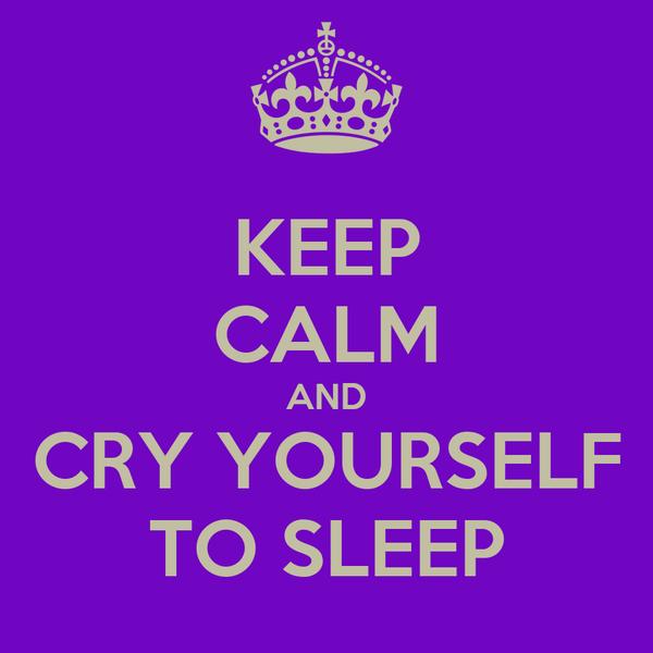 KEEP CALM AND CRY YOURSELF TO SLEEP