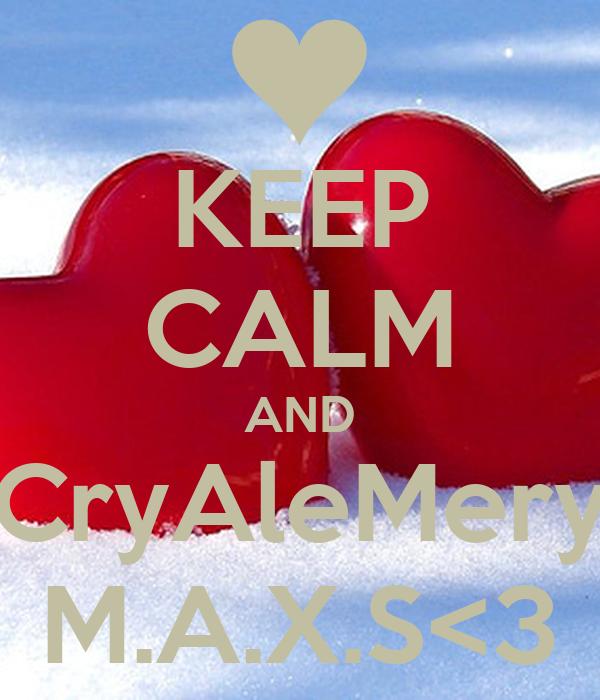 KEEP CALM AND CryAleMery M.A.X.S<3