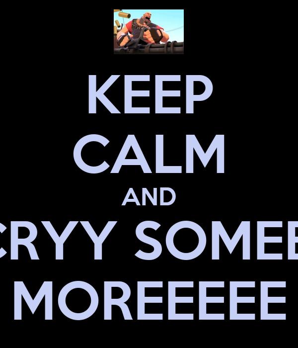 KEEP CALM AND CRYY SOMEE  MOREEEEE