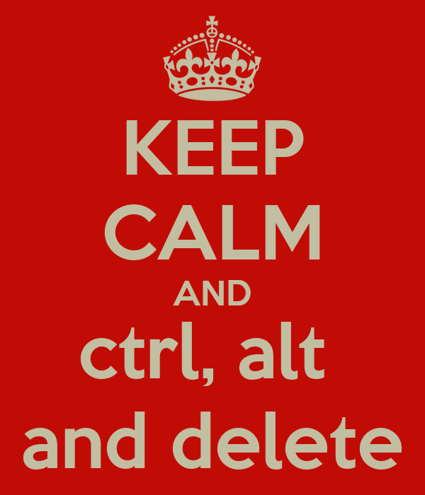 KEEP CALM AND ctrl, alt  and delete