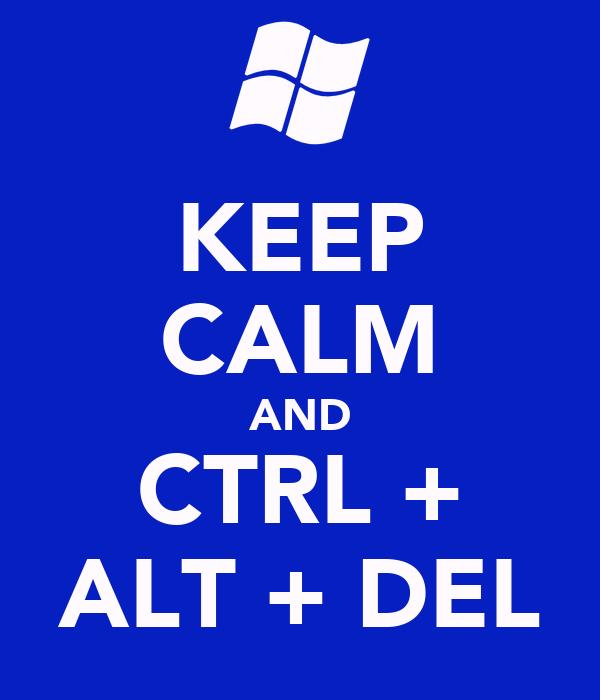 KEEP CALM AND CTRL + ALT + DEL