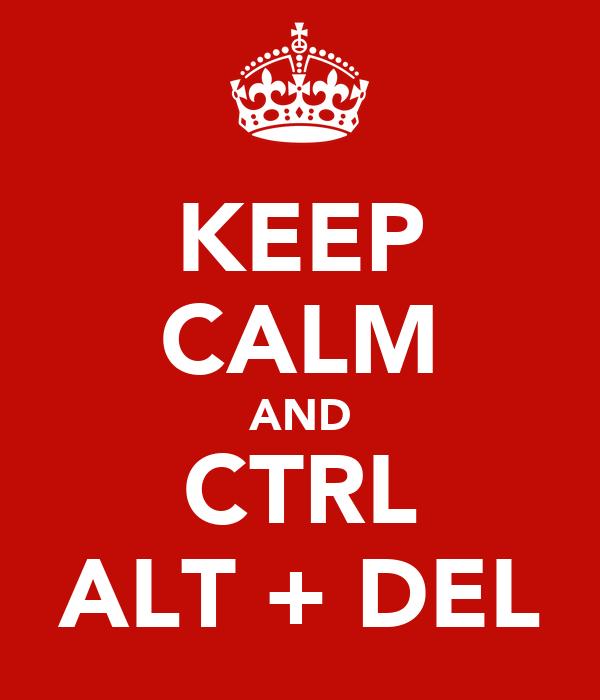 KEEP CALM AND CTRL ALT + DEL