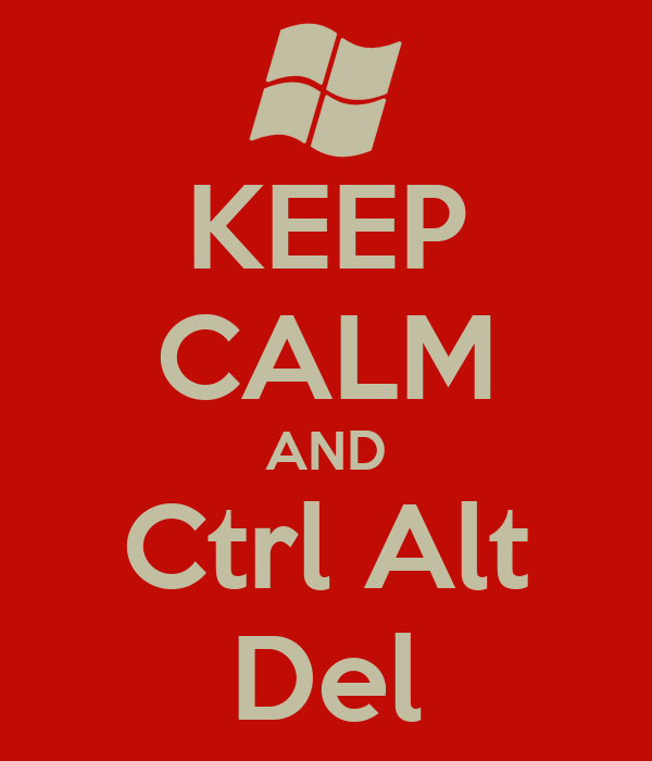KEEP CALM AND Ctrl Alt Del