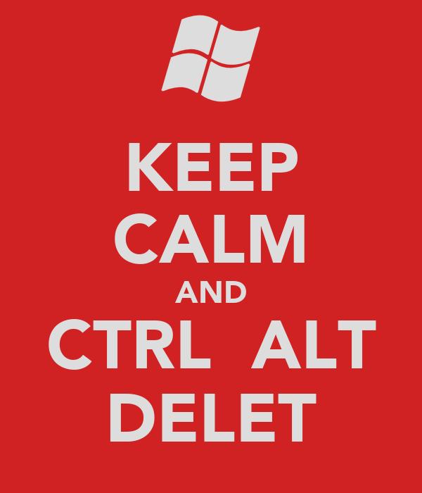 KEEP CALM AND CTRL  ALT DELET